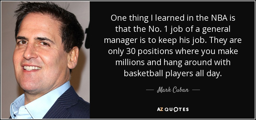 One thing I learned in the NBA is that the No. 1 job of a general manager is to keep his job. They are only 30 positions where you make millions and hang around with basketball players all day. - Mark Cuban