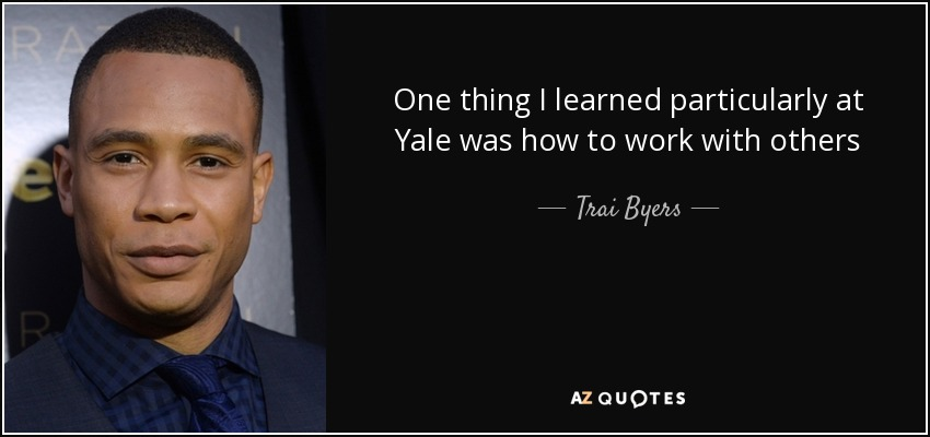 One thing I learned particularly at Yale was how to work with others - Trai Byers