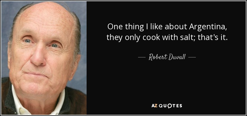 One thing I like about Argentina, they only cook with salt; that's it. - Robert Duvall