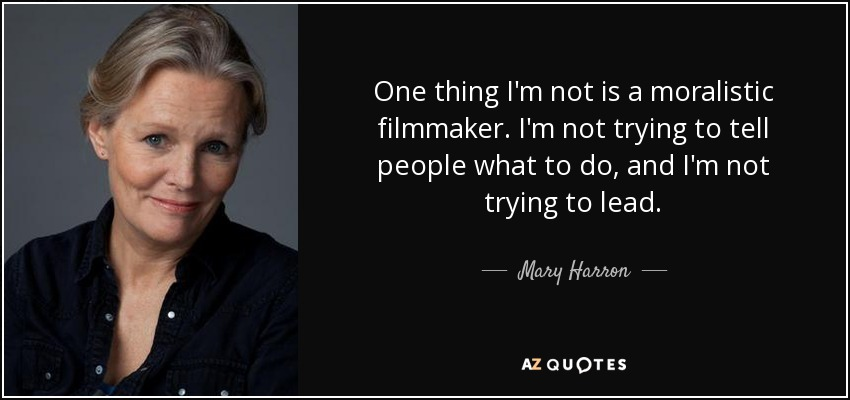 One thing I'm not is a moralistic filmmaker. I'm not trying to tell people what to do, and I'm not trying to lead. - Mary Harron