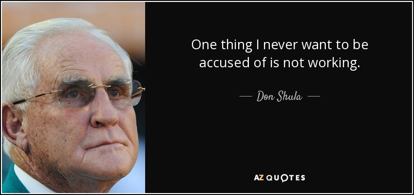 One thing I never want to be accused of is not working. - Don Shula