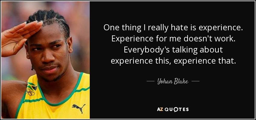 One thing I really hate is experience. Experience for me doesn't work. Everybody's talking about experience this, experience that. - Yohan Blake