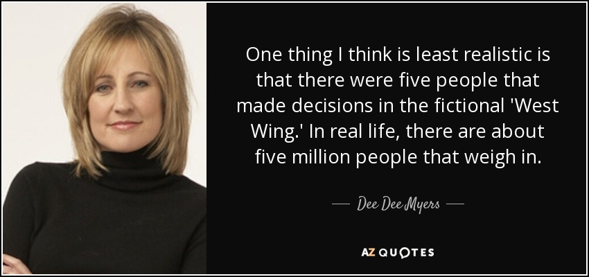 One thing I think is least realistic is that there were five people that made decisions in the fictional 'West Wing.' In real life, there are about five million people that weigh in. - Dee Dee Myers