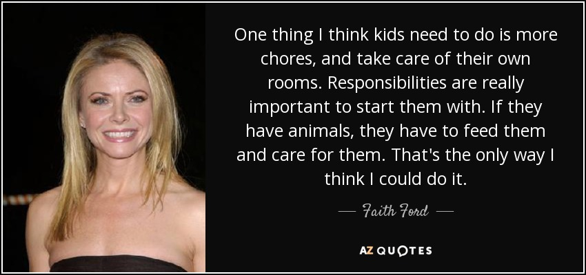 One thing I think kids need to do is more chores, and take care of their own rooms. Responsibilities are really important to start them with. If they have animals, they have to feed them and care for them. That's the only way I think I could do it. - Faith Ford