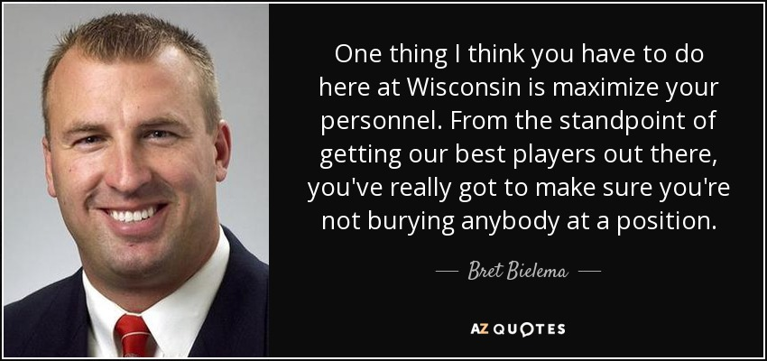 One thing I think you have to do here at Wisconsin is maximize your personnel. From the standpoint of getting our best players out there, you've really got to make sure you're not burying anybody at a position. - Bret Bielema