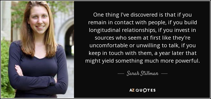 One thing I've discovered is that if you remain in contact with people, if you build longitudinal relationships, if you invest in sources who seem at first like they're uncomfortable or unwilling to talk, if you keep in touch with them, a year later that might yield something much more powerful. - Sarah Stillman