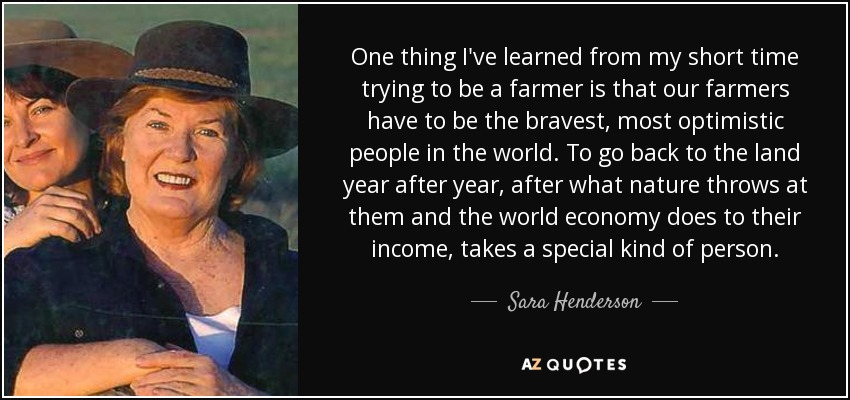 One thing I've learned from my short time trying to be a farmer is that our farmers have to be the bravest, most optimistic people in the world. To go back to the land year after year, after what nature throws at them and the world economy does to their income, takes a special kind of person. - Sara Henderson