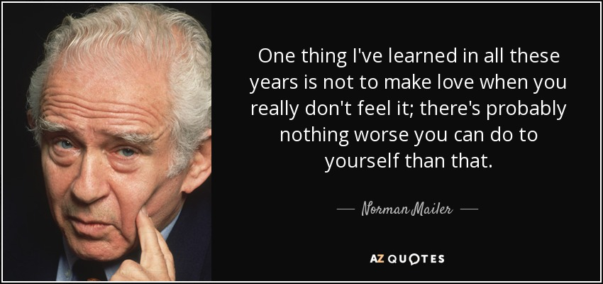 One thing I've learned in all these years is not to make love when you really don't feel it; there's probably nothing worse you can do to yourself than that. - Norman Mailer
