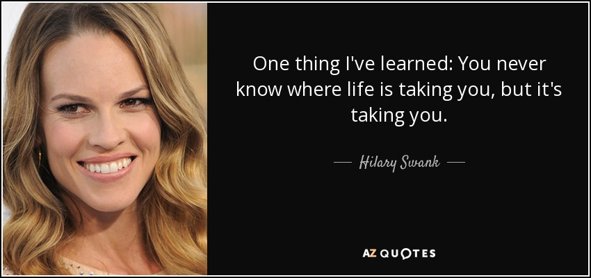 One thing I've learned: You never know where life is taking you, but it's taking you. - Hilary Swank