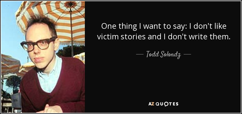One thing I want to say: I don't like victim stories and I don't write them. - Todd Solondz