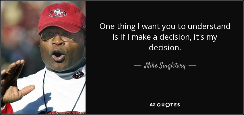 One thing I want you to understand is if I make a decision, it's my decision. - Mike Singletary