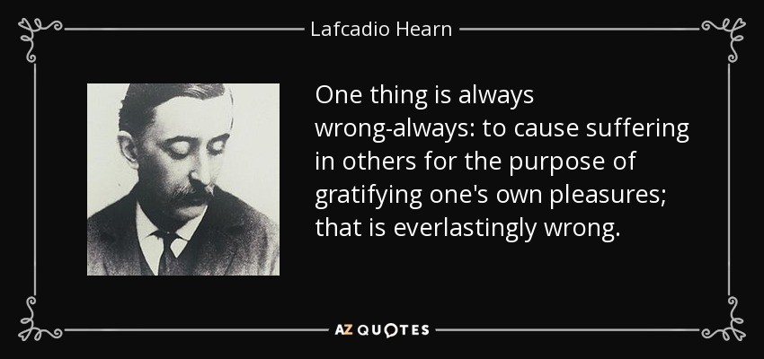 One thing is always wrong-always: to cause suffering in others for the purpose of gratifying one's own pleasures; that is everlastingly wrong. - Lafcadio Hearn