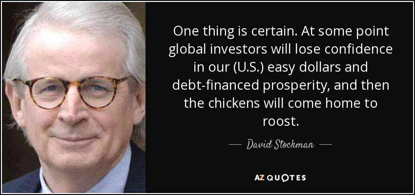 One thing is certain. At some point global investors will lose confidence in our (U.S.) easy dollars and debt-financed prosperity, and then the chickens will come home to roost. - David Stockman