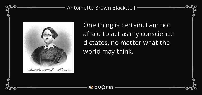 One thing is certain. I am not afraid to act as my conscience dictates, no matter what the world may think. - Antoinette Brown Blackwell