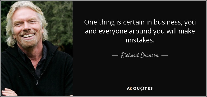 One thing is certain in business, you and everyone around you will make mistakes. - Richard Branson
