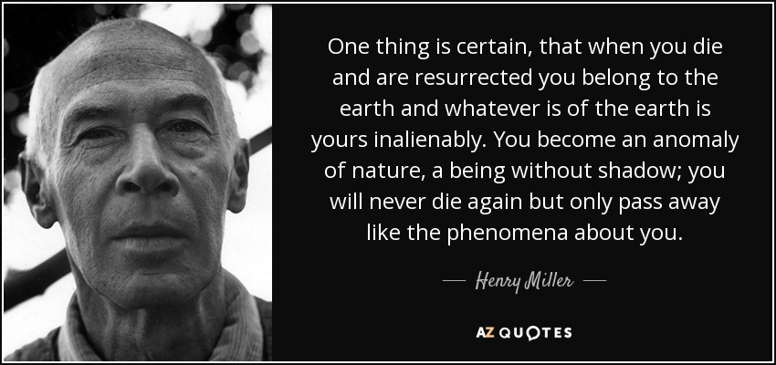 One thing is certain, that when you die and are resurrected you belong to the earth and whatever is of the earth is yours inalienably. You become an anomaly of nature, a being without shadow; you will never die again but only pass away like the phenomena about you. - Henry Miller