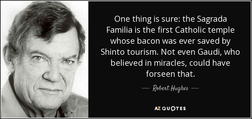 One thing is sure: the Sagrada Familia is the first Catholic temple whose bacon was ever saved by Shinto tourism. Not even Gaudi, who believed in miracles, could have forseen that. - Robert Hughes