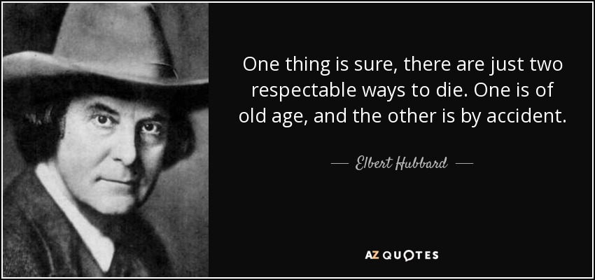 One thing is sure, there are just two respectable ways to die. One is of old age, and the other is by accident. - Elbert Hubbard