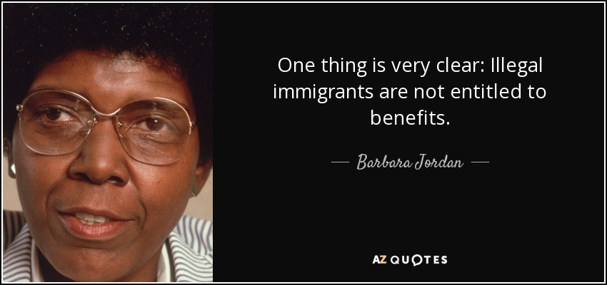 One thing is very clear: Illegal immigrants are not entitled to benefits. - Barbara Jordan