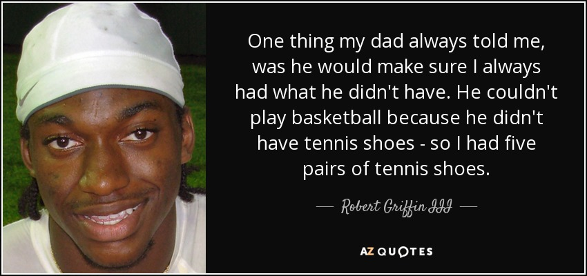 One thing my dad always told me, was he would make sure I always had what he didn't have. He couldn't play basketball because he didn't have tennis shoes - so I had five pairs of tennis shoes. - Robert Griffin III