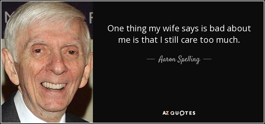 One thing my wife says is bad about me is that I still care too much. - Aaron Spelling