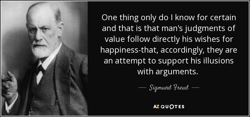One thing only do I know for certain and that is that man's judgments of value follow directly his wishes for happiness-that, accordingly, they are an attempt to support his illusions with arguments. [p.111] - Sigmund Freud