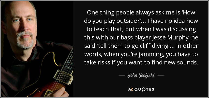 One thing people always ask me is 'How do you play outside?' ... I have no idea how to teach that, but when I was discussing this with our bass player Jesse Murphy, he said 'tell them to go cliff diving'... In other words, when you're jamming, you have to take risks if you want to find new sounds. - John Scofield