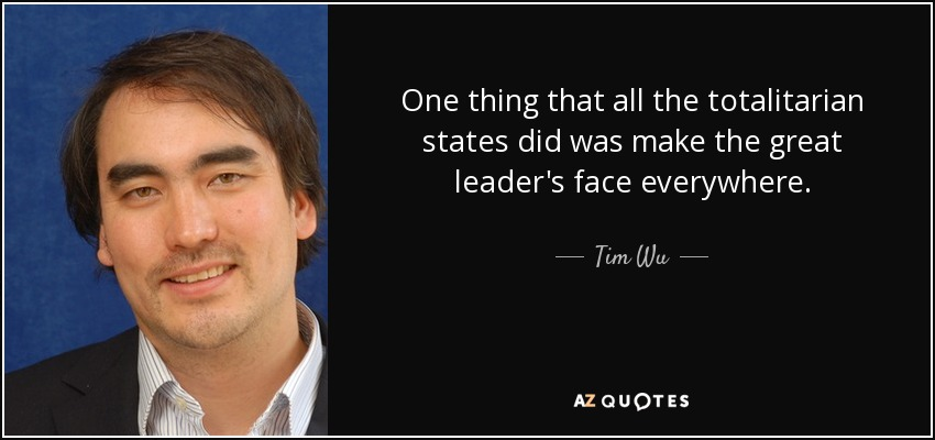 One thing that all the totalitarian states did was make the great leader's face everywhere. - Tim Wu