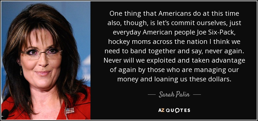 One thing that Americans do at this time also, though, is let's commit ourselves, just everyday American people Joe Six-Pack, hockey moms across the nation I think we need to band together and say, never again. Never will we exploited and taken advantage of again by those who are managing our money and loaning us these dollars. - Sarah Palin