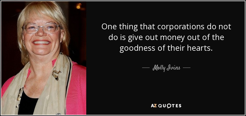 One thing that corporations do not do is give out money out of the goodness of their hearts. - Molly Ivins