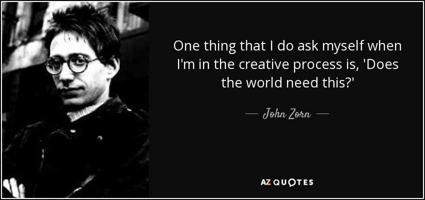 One thing that I do ask myself when I'm in the creative process is, 'Does the world need this?' - John Zorn