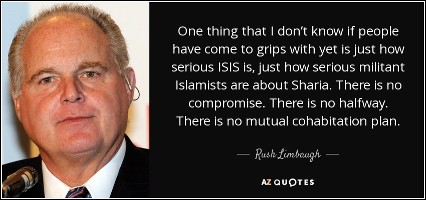 One thing that I don't know if people have come to grips with yet is just how serious ISIS is, just how serious militant Islamists are about Sharia. There is no compromise. There is no halfway. There is no mutual cohabitation plan. - Rush Limbaugh