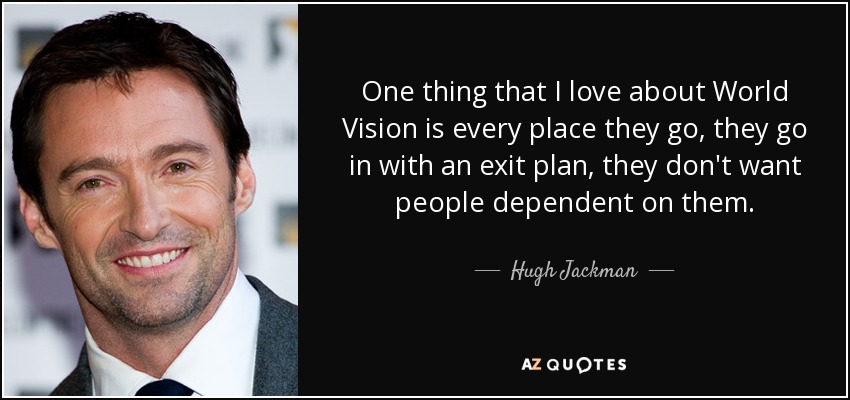 One thing that I love about World Vision is every place they go, they go in with an exit plan, they don't want people dependent on them. - Hugh Jackman