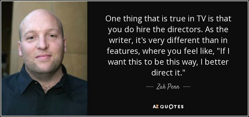 One thing that is true in TV is that you do hire the directors. As the writer, it's very different than in features, where you feel like,
