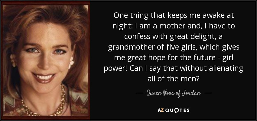 One thing that keeps me awake at night: I am a mother and, I have to confess with great delight, a grandmother of five girls, which gives me great hope for the future - girl power! Can I say that without alienating all of the men? - Queen Noor of Jordan
