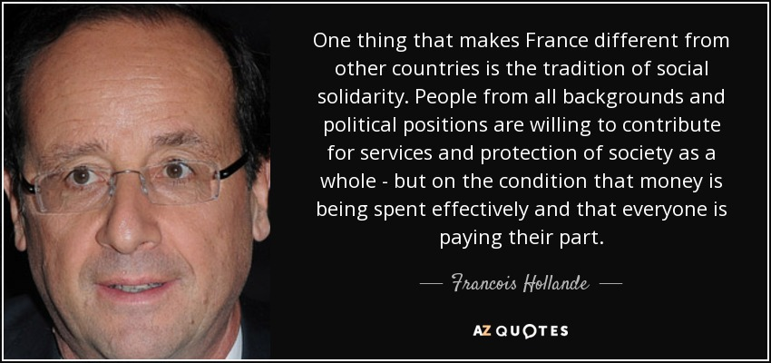 One thing that makes France different from other countries is the tradition of social solidarity. People from all backgrounds and political positions are willing to contribute for services and protection of society as a whole - but on the condition that money is being spent effectively and that everyone is paying their part. - Francois Hollande