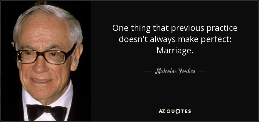 One thing that previous practice doesn't always make perfect: Marriage. - Malcolm Forbes