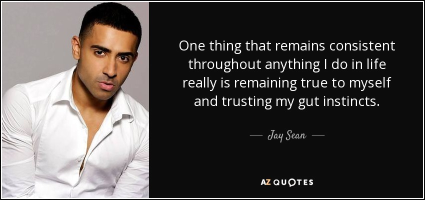 One thing that remains consistent throughout anything I do in life really is remaining true to myself and trusting my gut instincts. - Jay Sean
