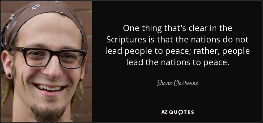 One thing that's clear in the Scriptures is that the nations do not lead people to peace; rather, people lead the nations to peace. - Shane Claiborne