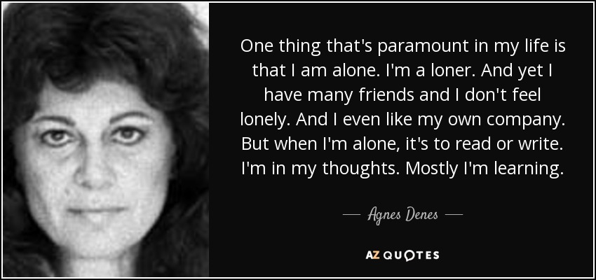One thing that's paramount in my life is that I am alone. I'm a loner. And yet I have many friends and I don't feel lonely. And I even like my own company. But when I'm alone, it's to read or write. I'm in my thoughts. Mostly I'm learning. - Agnes Denes