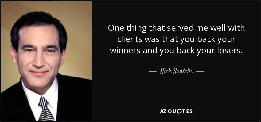 One thing that served me well with clients was that you back your winners and you back your losers. - Rick Santelli