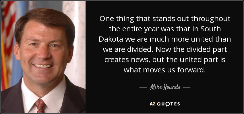 One thing that stands out throughout the entire year was that in South Dakota we are much more united than we are divided. Now the divided part creates news, but the united part is what moves us forward. - Mike Rounds