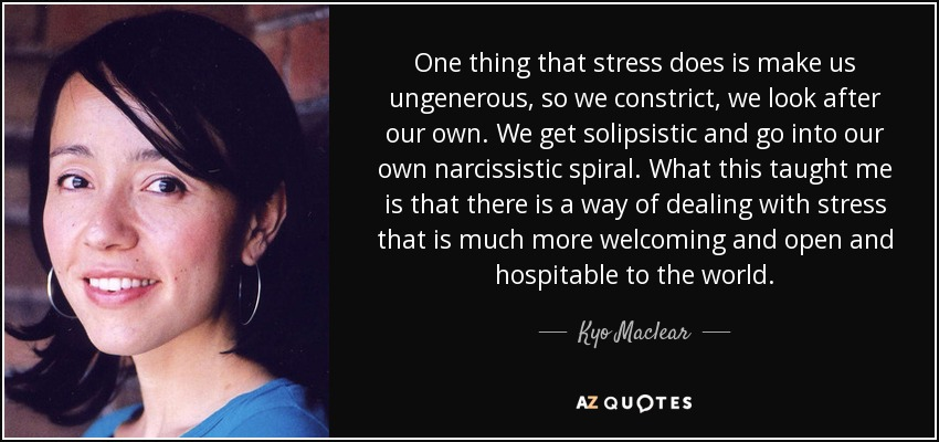 One thing that stress does is make us ungenerous, so we constrict, we look after our own. We get solipsistic and go into our own narcissistic spiral. What this taught me is that there is a way of dealing with stress that is much more welcoming and open and hospitable to the world. - Kyo Maclear
