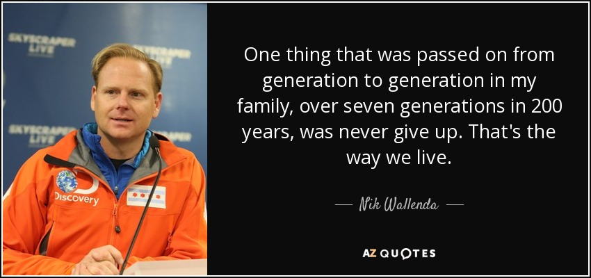 One thing that was passed on from generation to generation in my family, over seven generations in 200 years, was never give up. That's the way we live. - Nik Wallenda