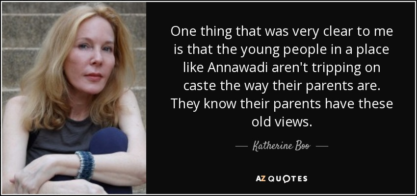 One thing that was very clear to me is that the young people in a place like Annawadi aren't tripping on caste the way their parents are. They know their parents have these old views. - Katherine Boo