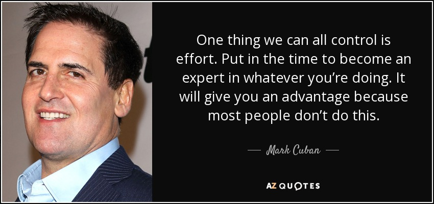 One thing we can all control is effort. Put in the time to become an expert in whatever you're doing. It will give you an advantage because most people don't do this. - Mark Cuban
