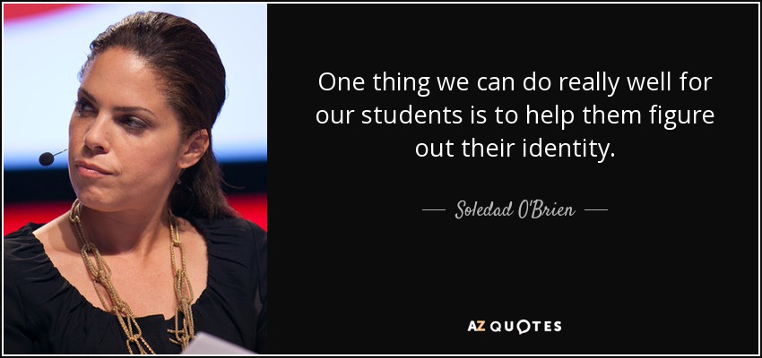 One thing we can do really well for our students is to help them figure out their identity. - Soledad O'Brien