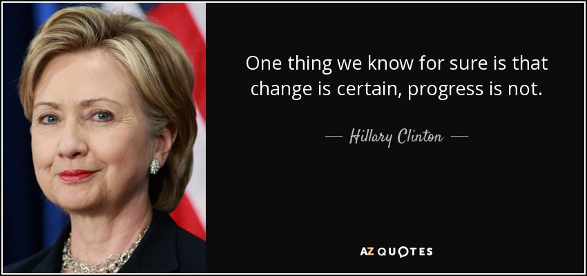 Hillary Clinton Quote One Thing We Know For Sure Is That Change Is