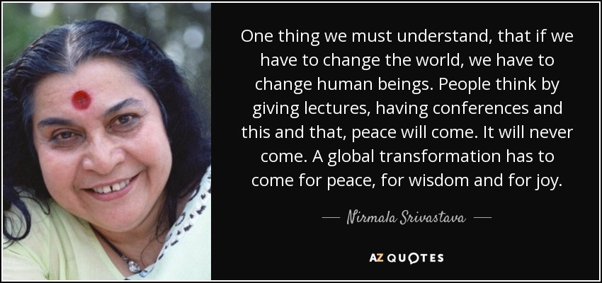 One thing we must understand, that if we have to change the world, we have to change human beings. People think by giving lectures, having conferences and this and that, peace will come. It will never come. A global transformation has to come for peace, for wisdom and for joy. - Nirmala Srivastava