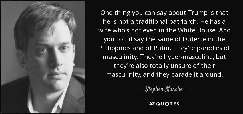 One thing you can say about Trump is that he is not a traditional patriarch. He has a wife who's not even in the White House. And you could say the same of Duterte in the Philippines and of Putin. They're parodies of masculinity. They're hyper-masculine, but they're also totally unsure of their masculinity, and they parade it around. - Stephen Marche